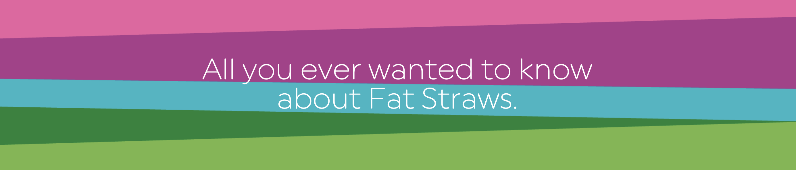 All you ever wanted to know about Fat Straws