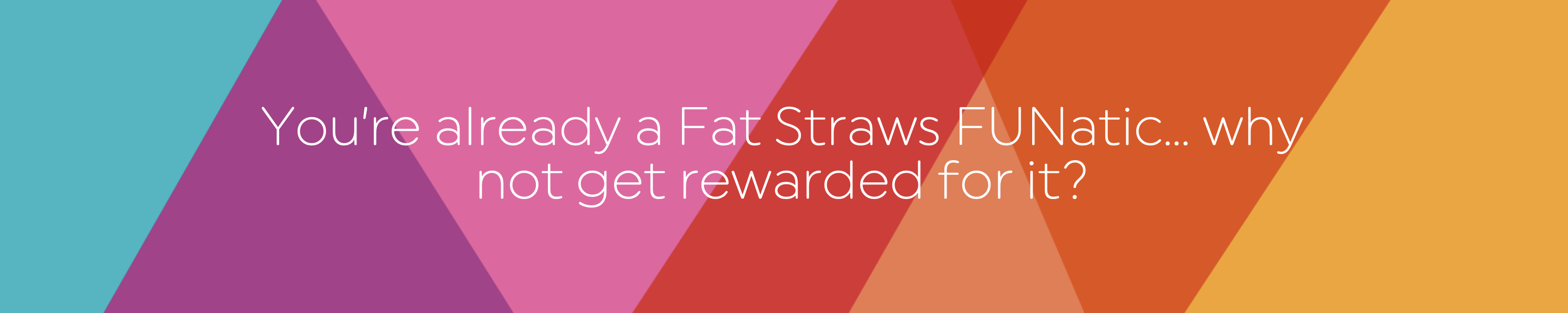 You're already a Fat Straws FUNatic so why not get rewarded for it?